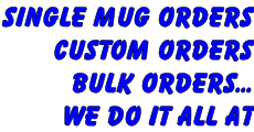SINGLE MUG ORDERS custom ORDERS bulk orders... WE DO IT ALL AT