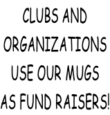 CLUBS AND ORGANIZATIONS USE OUR MUGS AS FUND RAISERS!